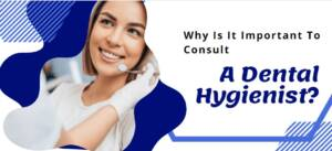 Why Is It Important To Consult A Dental Hygienist?