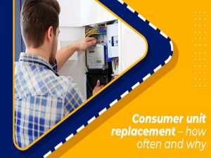 Consumer unit replacement – how often and why?